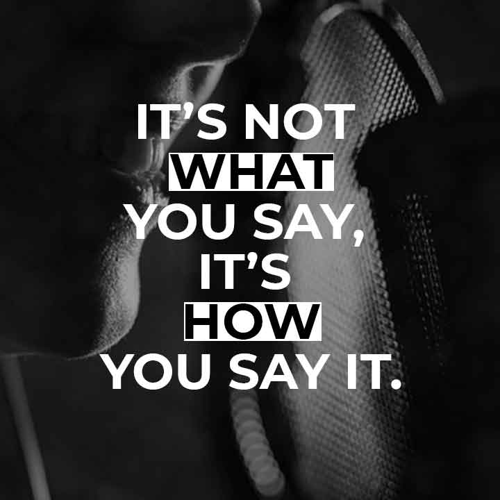 It's not what you say, it's how you say it.